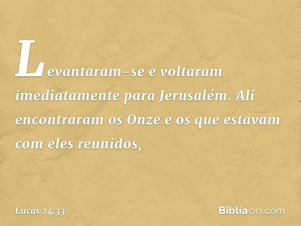 Levantaram-se e voltaram imediatamente para Jerusalém. Ali encontraram os Onze e os que estavam com eles reunidos, -- Lucas 24:33