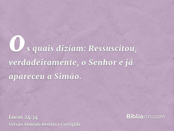 os quais diziam: Ressuscitou, verdadeiramente, o Senhor e já apareceu a Simão.