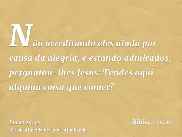 Não acreditando eles ainda por causa da alegria, e estando admirados, perguntou-lhes Jesus: Tendes aqui alguma coisa que comer?