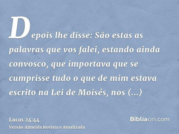 Depois lhe disse: São estas as palavras que vos falei, estando ainda convosco, que importava que se cumprisse tudo o que de mim estava escrito na Lei de Moisés,