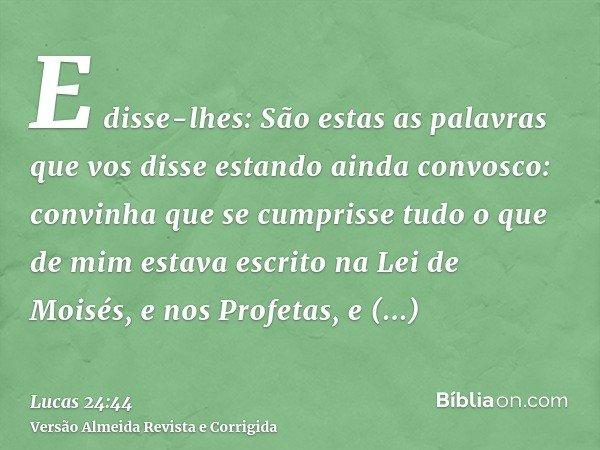 E disse-lhes: São estas as palavras que vos disse estando ainda convosco: convinha que se cumprisse tudo o que de mim estava escrito na Lei de Moisés, e nos Pro