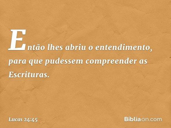Então lhes abriu o entendimento, para que pudessem compreender as Escrituras. -- Lucas 24:45