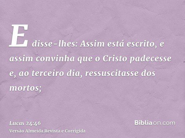 E disse-lhes: Assim está escrito, e assim convinha que o Cristo padecesse e, ao terceiro dia, ressuscitasse dos mortos;
