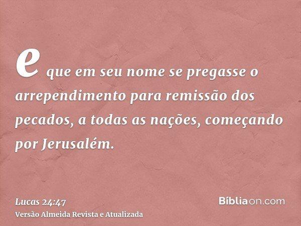e que em seu nome se pregasse o arrependimento para remissão dos pecados, a todas as nações, começando por Jerusalém.