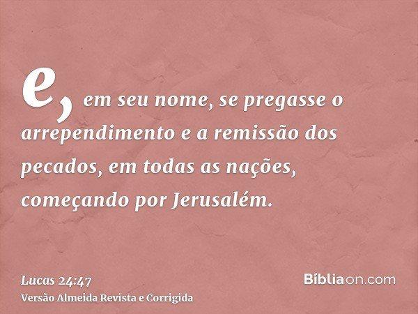 e, em seu nome, se pregasse o arrependimento e a remissão dos pecados, em todas as nações, começando por Jerusalém.