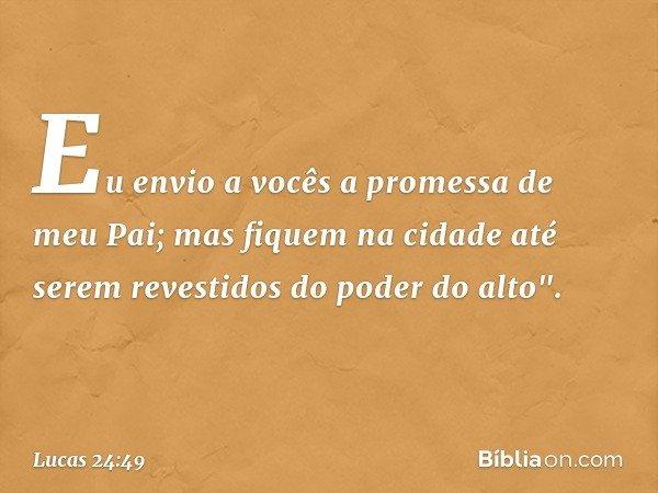 """Eu envio a vocês a promessa de meu Pai; mas fiquem na cidade até serem revestidos do poder do alto"""". -- Lucas 24:49"""