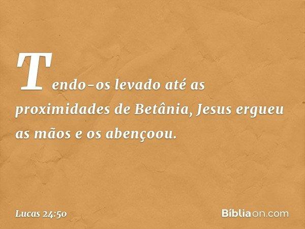 Tendo-os levado até as proximidades de Betânia, Jesus ergueu as mãos e os abençoou. -- Lucas 24:50