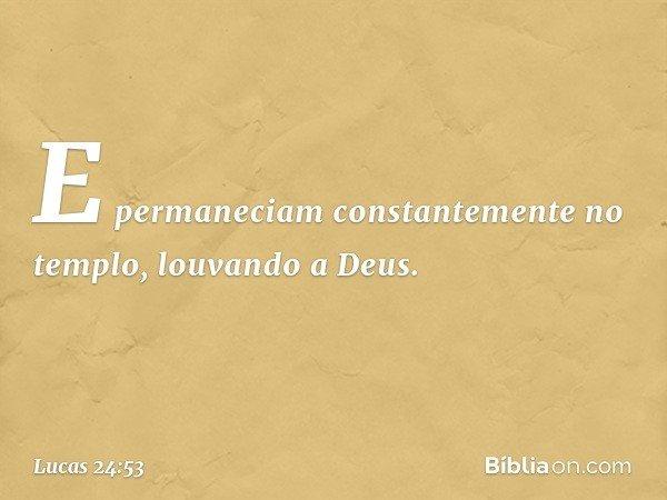 E permaneciam constantemente no templo, louvando a Deus. -- Lucas 24:53