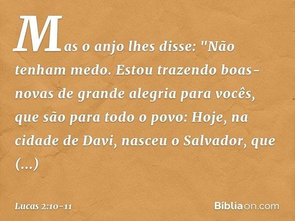 """Mas o anjo lhes disse: """"Não tenham medo. Estou trazendo boas-novas de grande alegria para vocês, que são para todo o povo: Hoje, na cidade de Davi, nasceu o Sal"""