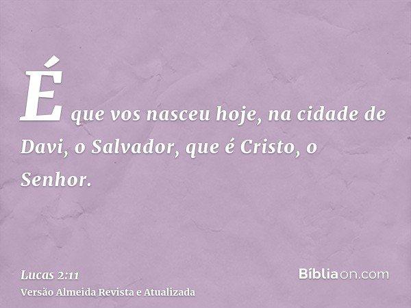 É que vos nasceu hoje, na cidade de Davi, o Salvador, que é Cristo, o Senhor.