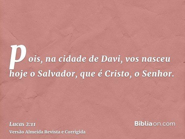 pois, na cidade de Davi, vos nasceu hoje o Salvador, que é Cristo, o Senhor.