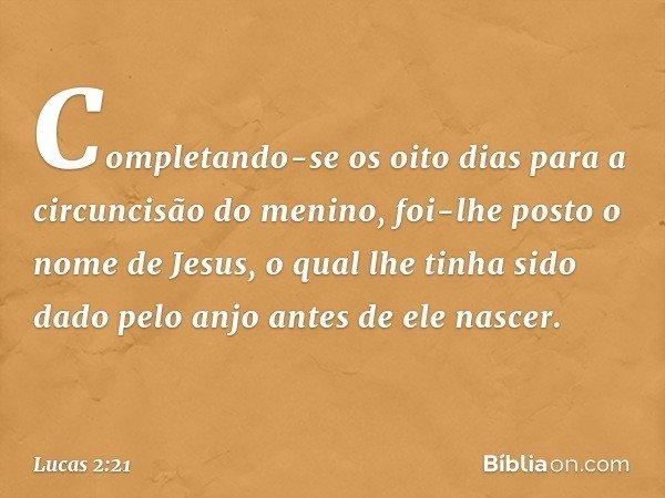 Completando-se os oito dias para a circuncisão do menino, foi-lhe posto o nome de Jesus, o qual lhe tinha sido dado pelo anjo antes de ele nascer. -- Lucas 2:21