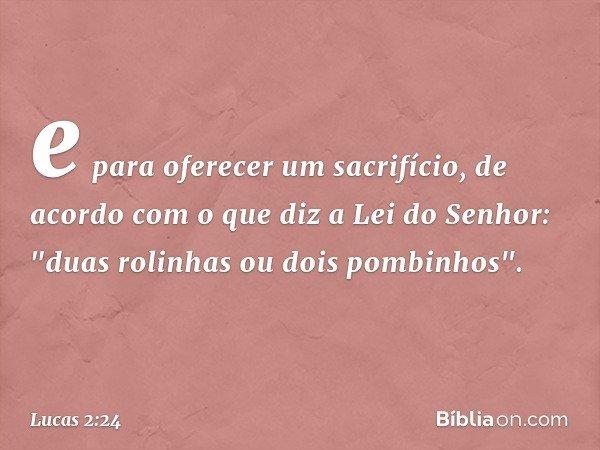"""e para oferecer um sacrifício, de acordo com o que diz a Lei do Senhor: """"duas rolinhas ou dois pombinhos"""". -- Lucas 2:24"""