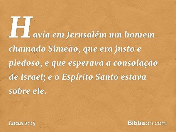 Havia em Jerusalém um homem chamado Simeão, que era justo e piedoso, e que esperava a consolação de Israel; e o Espírito Santo estava sobre ele. -- Lucas 2:25