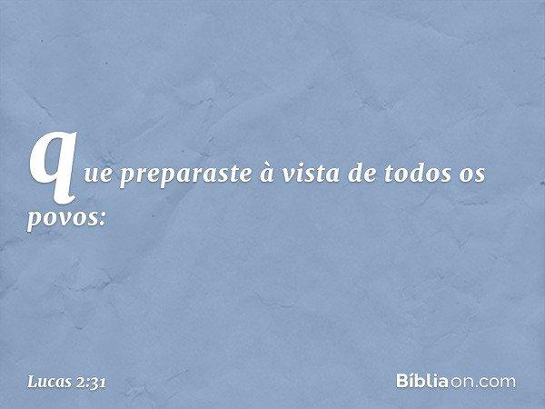 que preparaste à vista de todos os povos: -- Lucas 2:31