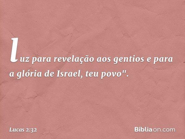 """luz para revelação aos gentios e para a glória de Israel, teu povo"""". -- Lucas 2:32"""