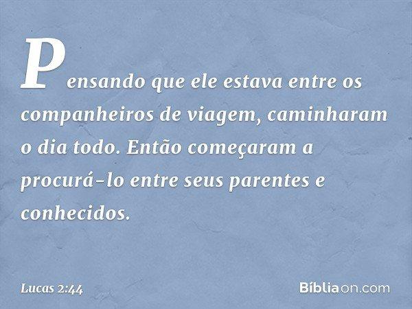 Pensando que ele estava entre os companheiros de viagem, caminharam o dia todo. Então começaram a procurá-lo entre seus parentes e conhecidos. -- Lucas 2:44
