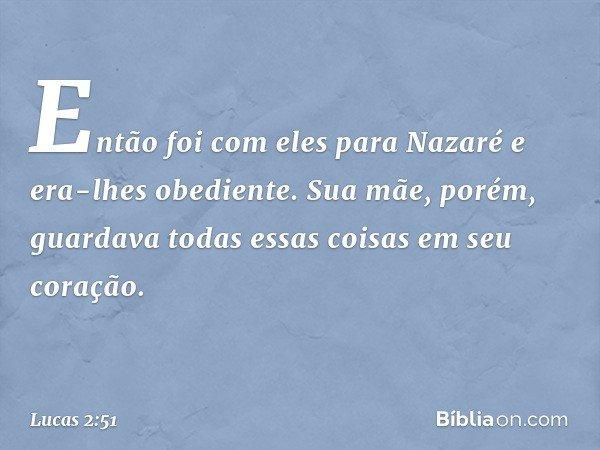 Então foi com eles para Nazaré e era-lhes obediente. Sua mãe, porém, guardava todas essas coisas em seu coração. -- Lucas 2:51