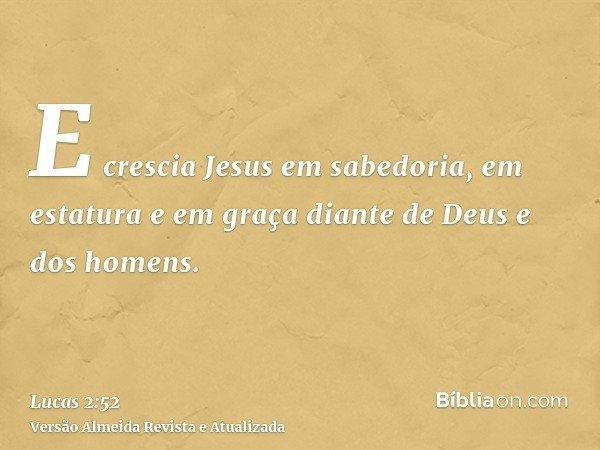 E crescia Jesus em sabedoria, em estatura e em graça diante de Deus e dos homens.