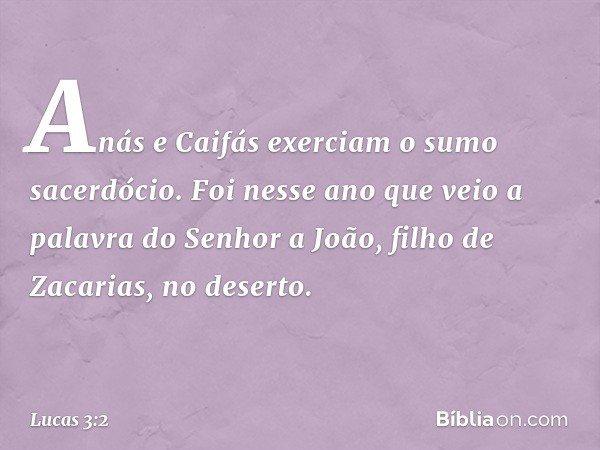 Anás e Caifás exerciam o sumo sacerdócio. Foi nesse ano que veio a palavra do Senhor a João, filho de Zacarias, no deserto. -- Lucas 3:2