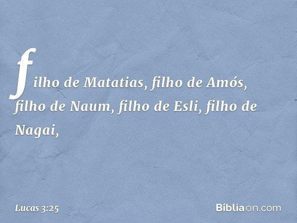 filho de Matatias, filho de Amós, filho de Naum, filho de Esli, filho de Nagai, -- Lucas 3:25
