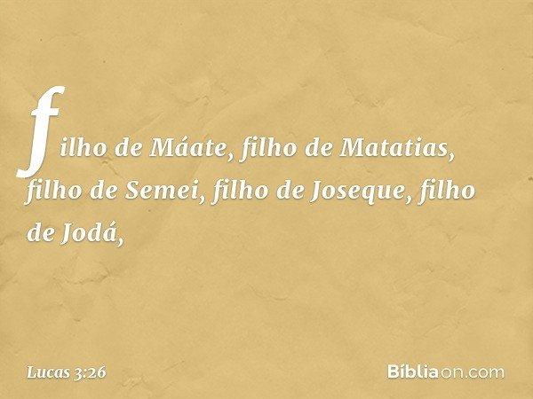 filho de Máate, filho de Matatias, filho de Semei, filho de Joseque, filho de Jodá, -- Lucas 3:26