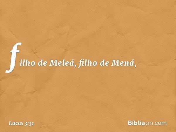 filho de Meleá, filho de Mená, -- Lucas 3:31