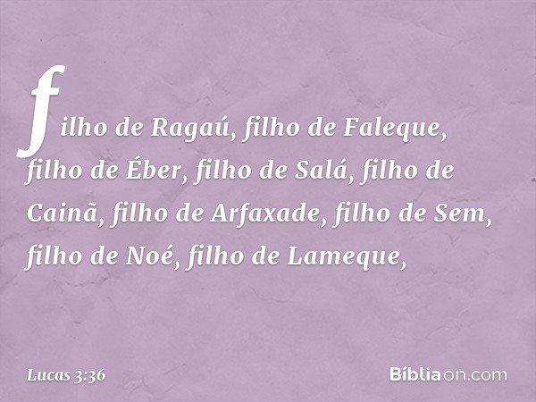 filho de Ragaú, filho de Faleque, filho de Éber, filho de Salá, filho de Cainã, filho de Arfaxade, filho de Sem, filho de Noé, filho de Lameque, -- Lucas 3:36