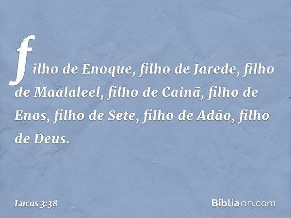 filho de Enoque, filho de Jarede, filho de Maalaleel, filho de Cainã, filho de Enos, filho de Sete, filho de Adão, filho de Deus. -- Lucas 3:38