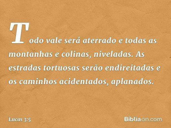 Todo vale será aterrado e todas as montanhas e colinas, niveladas. As estradas tortuosas serão endireitadas e os caminhos acidentados, aplanados. -- Lucas 3:5