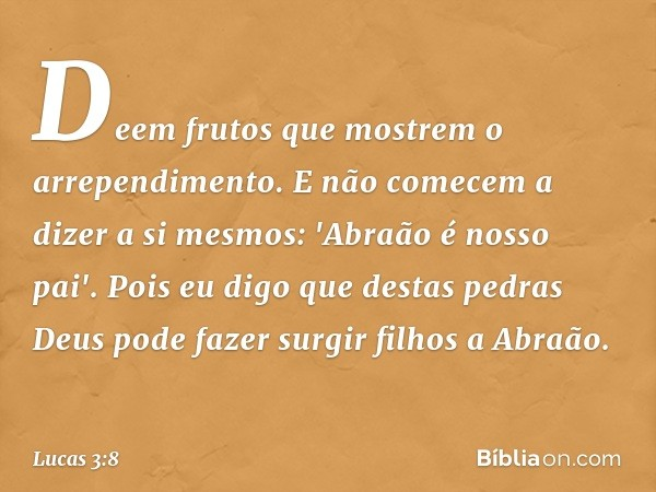 Deem frutos que mostrem o arrependimento. E não comecem a dizer a si mesmos: 'Abraão é nosso pai'. Pois eu digo que destas pedras Deus pode fazer surgir filhos