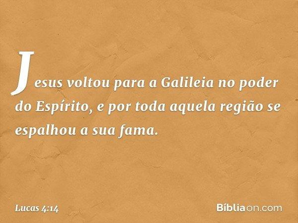 Jesus voltou para a Galileia no poder do Espírito, e por toda aquela região se espalhou a sua fama. -- Lucas 4:14