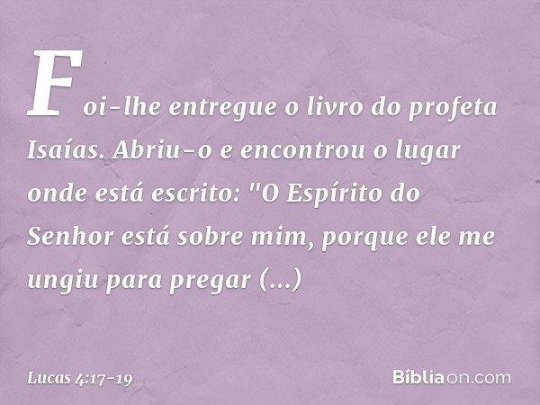 """Foi-lhe entregue o livro do profeta Isaías. Abriu-o e encontrou o lugar onde está escrito: """"O Espírito do Senhor está sobre mim, porque ele me ungiu para pregar"""