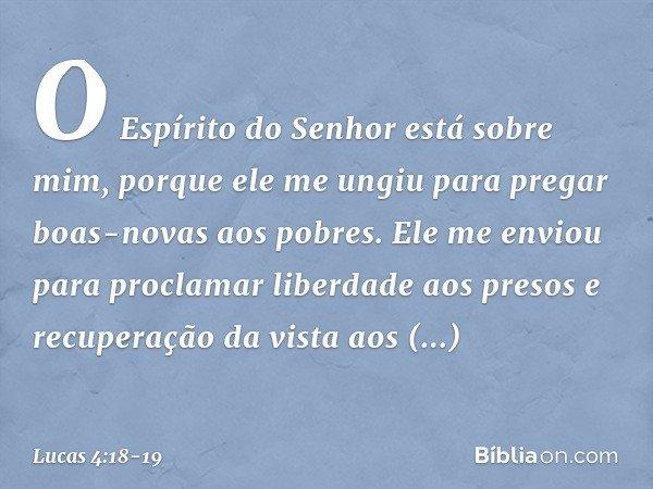 """""""O Espírito do Senhor está sobre mim, porque ele me ungiu para pregar boas-novas aos pobres. Ele me enviou para proclamar liberdade aos presos e recuperação da"""