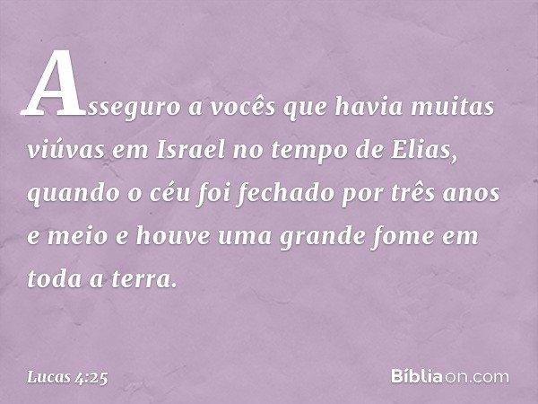 Asseguro a vocês que havia muitas viúvas em Israel no tempo de Elias, quando o céu foi fechado por três anos e meio e houve uma grande fome em toda a terra. --