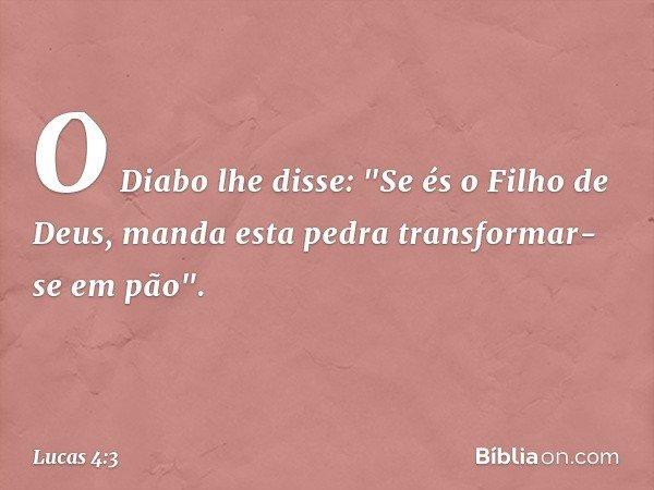 """O Diabo lhe disse: """"Se és o Filho de Deus, manda esta pedra transformar-se em pão"""". -- Lucas 4:3"""