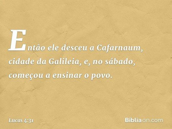 Então ele desceu a Cafarnaum, cidade da Galileia, e, no sábado, começou a ensinar o povo. -- Lucas 4:31