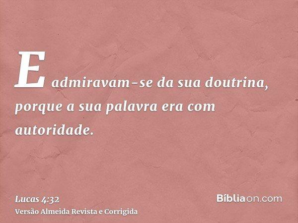 E admiravam-se da sua doutrina, porque a sua palavra era com autoridade.