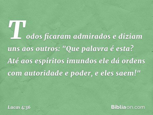 """Todos ficaram admirados e diziam uns aos outros: """"Que palavra é esta? Até aos espíritos imundos ele dá ordens com autoridade e poder, e eles saem!"""" -- Lucas 4:3"""