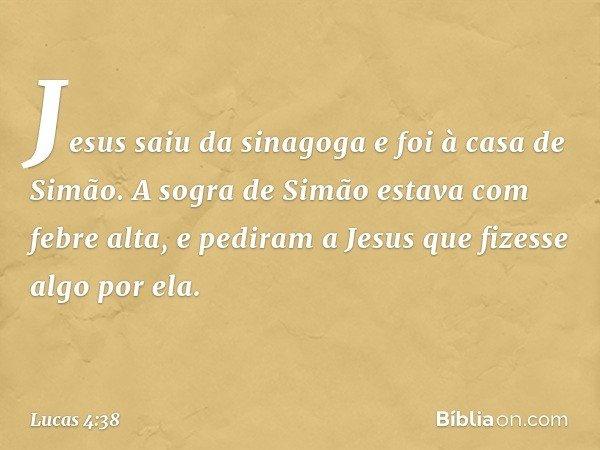 Jesus saiu da sinagoga e foi à casa de Simão. A sogra de Simão estava com febre alta, e pediram a Jesus que fizesse algo por ela. -- Lucas 4:38