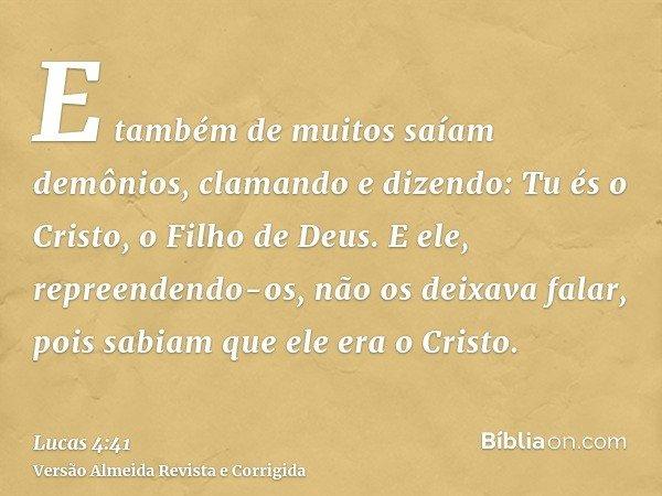 E também de muitos saíam demônios, clamando e dizendo: Tu és o Cristo, o Filho de Deus. E ele, repreendendo-os, não os deixava falar, pois sabiam que ele era o