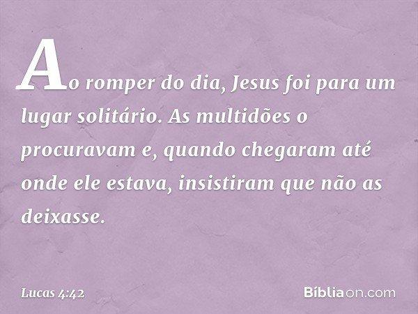 Ao romper do dia, Jesus foi para um lugar solitário. As multidões o procuravam e, quando chegaram até onde ele estava, insistiram que não as deixasse. -- Lucas