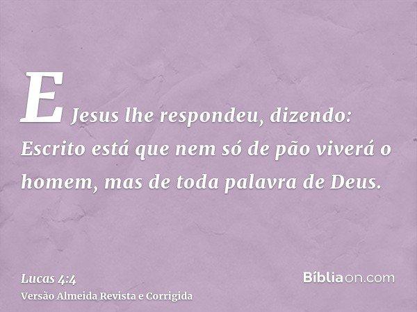 E Jesus lhe respondeu, dizendo: Escrito está que nem só de pão viverá o homem, mas de toda palavra de Deus.