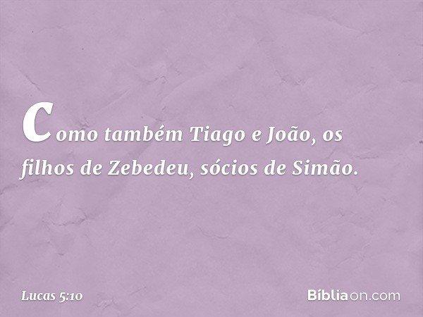 como também Tiago e João, os filhos de Zebedeu, sócios de Simão. -- Lucas 5:10