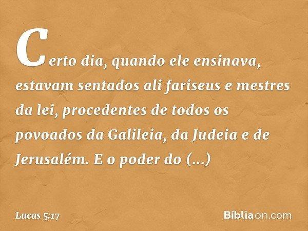 Certo dia, quando ele ensinava, estavam sentados ali fariseus e mestres da lei, procedentes de todos os povoados da Galileia, da Judeia e de Jerusalém. E o pode