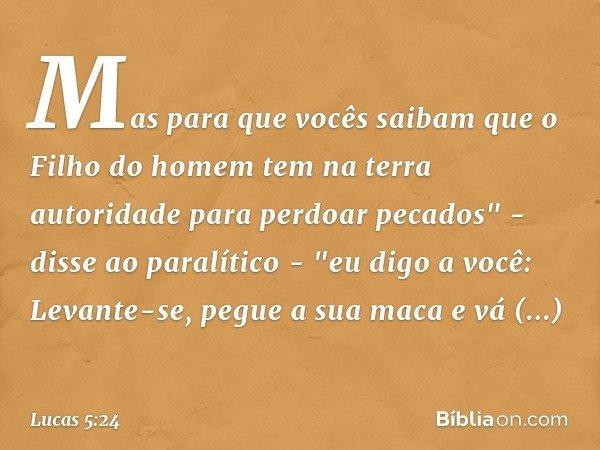 """Mas para que vocês saibam que o Filho do homem tem na terra autoridade para perdoar pecados"""" - disse ao paralítico - """"eu digo a você: Levante-se, pegue a sua ma"""