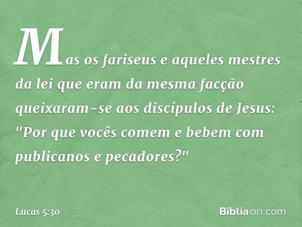 Mas os fariseus e aqueles mestres da lei que eram da mesma facção queixaram-se aos discípulos de Jesus: