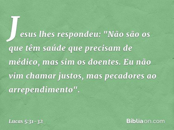 """Jesus lhes respondeu: """"Não são os que têm saúde que precisam de médico, mas sim os doentes. Eu não vim chamar justos, mas pecadores ao arrependimento"""". -- Lucas"""