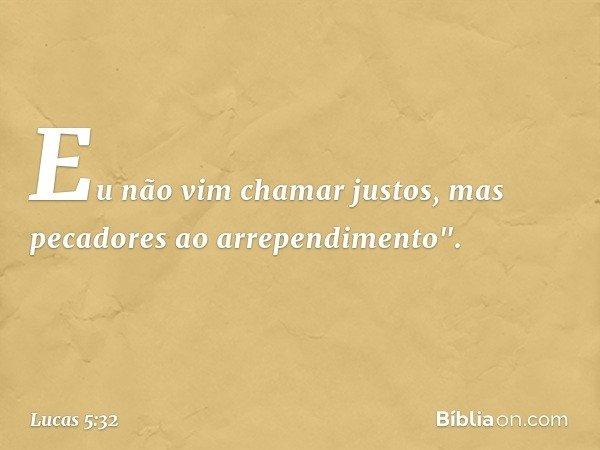 """Eu não vim chamar justos, mas pecadores ao arrependimento"""". -- Lucas 5:32"""
