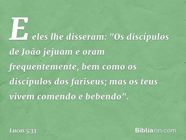 """E eles lhe disseram: """"Os discípulos de João jejuam e oram frequentemente, bem como os discípulos dos fariseus; mas os teus vivem comendo e bebendo"""". -- Lucas 5:"""